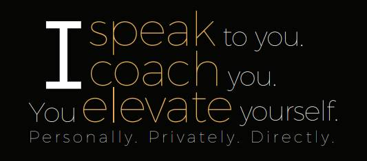 i speak to you. I coach you. Yor elevate yourself. Personally. Privately. Directly.